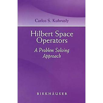 Hilbert Space Operators A Problem Solving Approach by Kubrusly & Carlos S.
