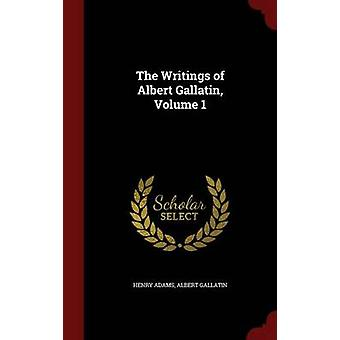 The Writings of Albert Gallatin Volume 1 by Adams & Henry