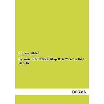 Die kaiserliche HofMusikkapelle in Wien von 1543 bis 1867 by von Kchel & L. R.