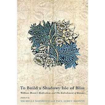 To Build a Shadowy Isle of Bliss - William Morris's Radicalism and the