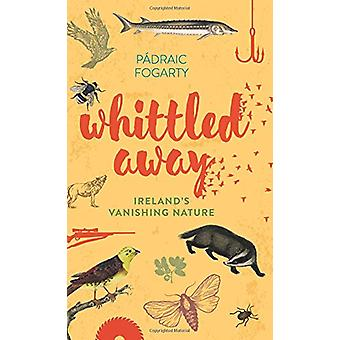 Whittled Away - Ireland's Vanishing Nature - 9781848893108 Book