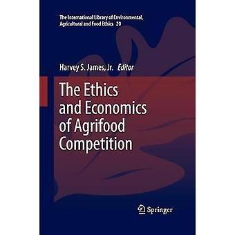 The Ethics and Economics of Agrifood Competition by James & Jr. & Harvey S.