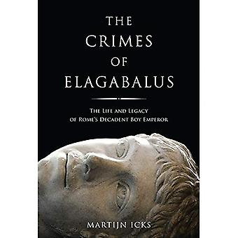 The Crimes of Elagabalus: The Life and Legacy of Rome's Decadent Boy Emperor