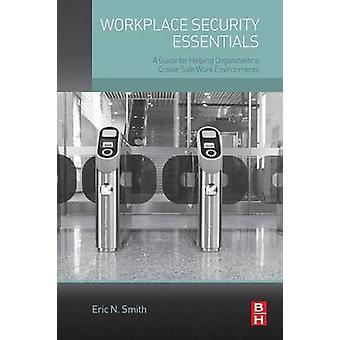 Workplace Security Essentials A Guide for Helping Organizations Create Safe Work Environments by Smith & Eric N.