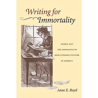 Writing for Immortality Women and the Emergence of High Literary Culture in America by Boyd & Anne E.