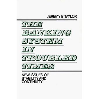 The Banking System in Troubled Times New Issues of Stability and Continuity by Taylor & Jeremy F.