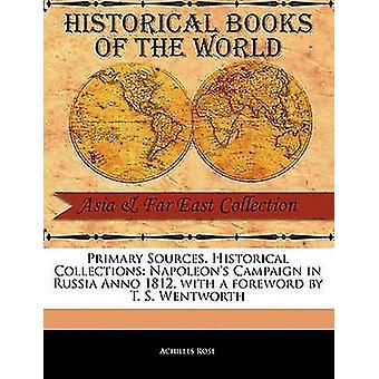 Primäre Quellen historische Sammlungen Napoleons Kampagne in Russland Anno 1812 mit einem Vorwort von T. S. Wentworth von Rose & Achilles
