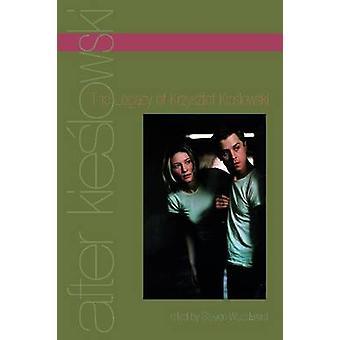 After Kieslowski The Legacy of Krzysztof Kieslowski by Woodward & Steven