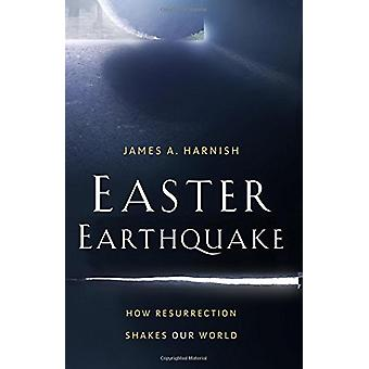 Easter Earthquake - How Resurrection Shakes Our World by James A Harni