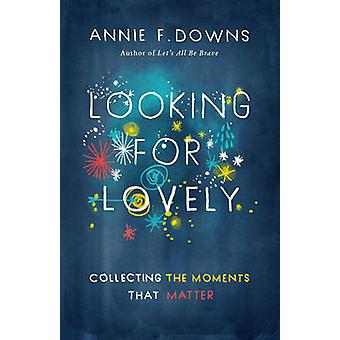 Looking for Lovely - Collecting the Moments That Matter by Annie F. Do