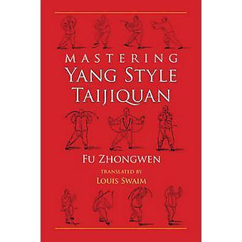 Mastering Yang Style Taijiquan by Fu Zhongwen - Louis Swaim - 9781583