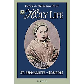 A Holy Life - The Writings of St. Bernadette of Lourdes by Patricia Mc