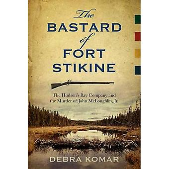 The Bastard of Fort Stikine - The Hudson's Bay Company and the Murder