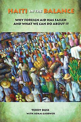 Haiti in the Balance - Why Foreign Aid Has Failed and What We Can Do A