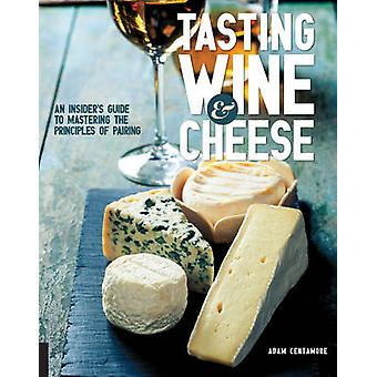 Tasting Wine and Cheese - An Insider's Guide to Mastering the Principl