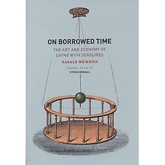 On Borrowed Time - The Art and Economy of Living with Deadlines by Har