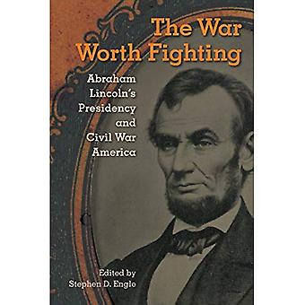 The War Worth Fighting: Abraham Lincoln's Presidency and Civil War America (Alan B. Larkin Series on the American...
