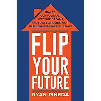 Vend din fremtid: Hvordan til at forlade dit Job, Live dine drømme og gøre seks tal din første år Flipping fast ejendom