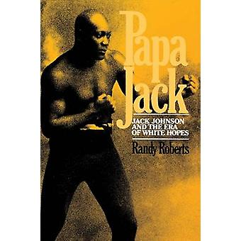 Papa Jack Jack Johnson and the Era of White Hopes by Roberts & Randy