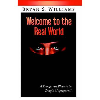 Welcome to the Real World A Dangerous Place to Be Caught Unprepared by Williams & Brian Scott