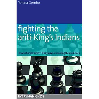 Fighting the antiKings Indians How to Handle Whites Tricky Ways of Avoiding the Main Lines by Dembo & Yelena