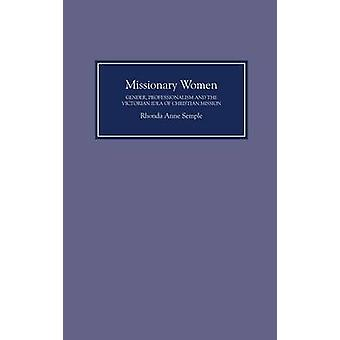 Missionary Women Gender Professionalism and the Victorian Idea of Christian Mission by Semple & Rhonda Anne