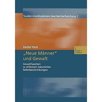 Neue Mnner und Gewalt  Gewaltfacetten in reflexiven mnnlichen Selbstbeschreibungen by Pech & Detlef