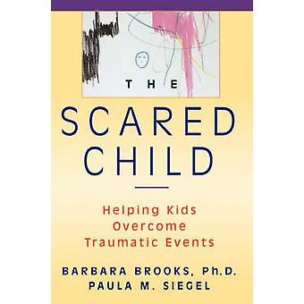 The Scared Child - Helping Kids Overcome Traumatic Events by Barbara B