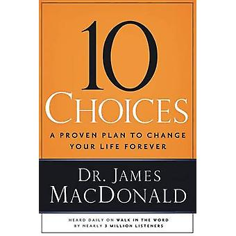 10 Choices - A Proven Plan to Change Your Life Forever by James MacDon
