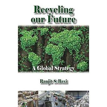 Recycling Our Future - A Global Strategy by Ranjit S. Baxi - 978184995