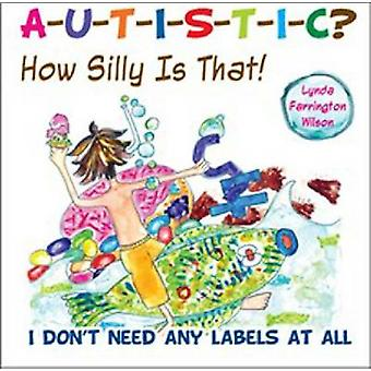 Autistic? How Silly is That! - I Don't Need Any Labels at All by Lynda