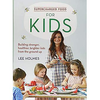 Supercharged Food: for Kids Building stronger, healthier, brighter kids from the ground up