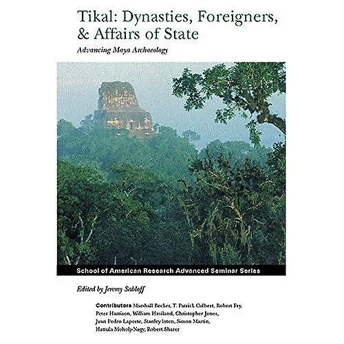 Tikal  Dynascravates, Foreigners and Affairs of State   Advancing Maya Archaeology (School of American Research Advanced Seminar Series)