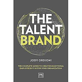 The Talent Brand: The Complete Guide to Creating Emotional Employee Buy-In for Your Organization