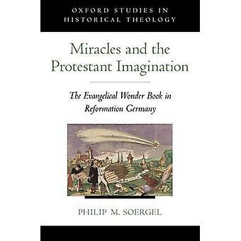 Milagres e a imaginação protestante o livro maravilha evangélica na Alemanha de reforma por Soergel & Philip M