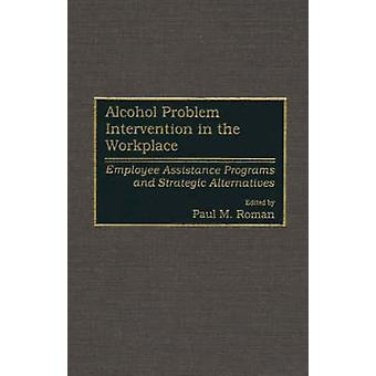 Alcohol Problem Intervention in the Workplace Employee Assistance Programs and Strategic Alternatives by Roman & Paul M.