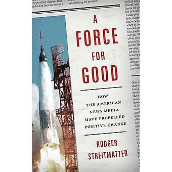 Force for Good How the American News Media Have Propelled Positive Change by Streitmatter & Rodger