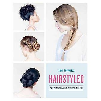 Hairstyled - 75 Ways to Braid - Pin & Accessorize Your Hair by Anne Th