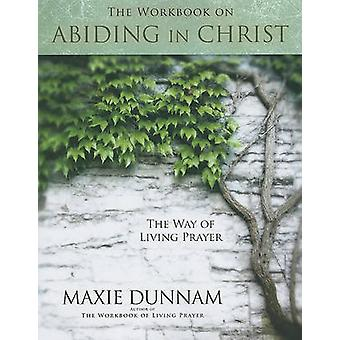The Workbook on Abiding in Christ - The Way of Living Prayer by Maxie
