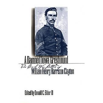 A Damned Iowa Greyhound - The Civil War Letters of William Henry Harri