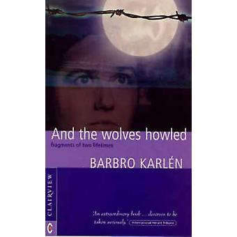 And the Wolves Howled - Fragments of Two Lifetimes by Barbro Karlen -