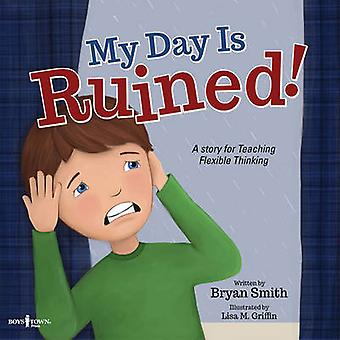 My Day is Ruined! - A Story for Teaching Flexible Thinking by Bryan Sm