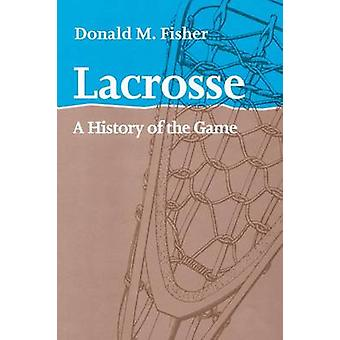 Lacrosse A History of the Game by Fisher & Donald M.