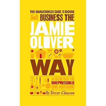 Le Guide non autorisé de faire des affaires la façon de Jamie Oliver: 10 Secrets de la marque personnelle irrépressible