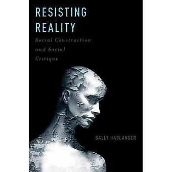 Resisting Reality - Social Construction and Social Critique by Sally H