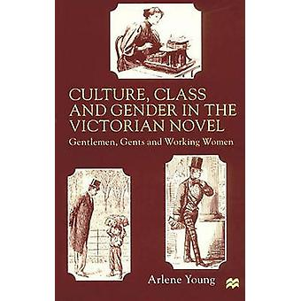 Culture Class and Gender in the Victorian Novel Gentlemen Gents and Working Women by Young & Arlene