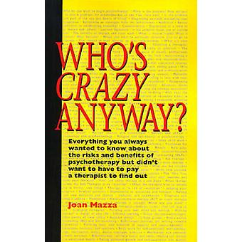 Whos Crazy Anyway Everything You Always Wanted to Know about the Risks and Benefits of Psychotherapy But Didnt Want to Have to Pay a Th by Mazza & Joan