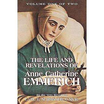 The Life  Revelations of Anne Catherine Emmerich Vol. 1 by Schmoger & K. E.