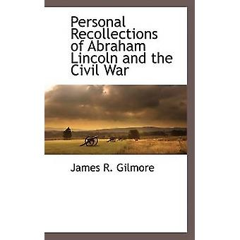 Personal Recollections of Abraham Lincoln and the Civil War by Gilmore & James R.