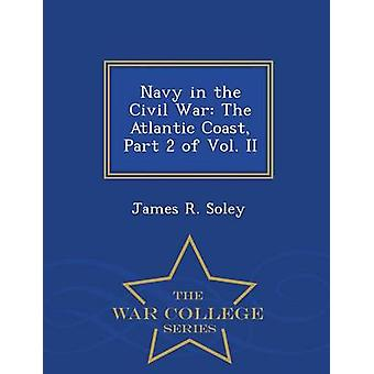 Navy in the Civil War The Atlantic Coast Part 2 of Vol. II  War College Series by Soley & James R.